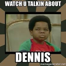Dennis Meme - watch u talkin about dennis what you talkin bout willis meme
