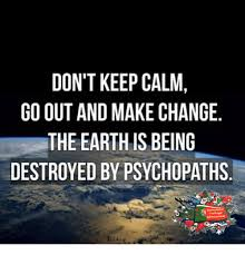 How To Make Keep Calm Memes - don t keep calm go out and make change the earth isbeing destroyed