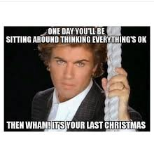Last Christmas Meme - one day you ll be sitting around thinking everything s ok then