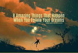 things that happen when you 8 amazing things that happen when you follow your dreams