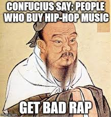 Rap Music Meme - confucius say people who buy hip hop music get bad rap meme