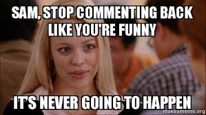Meme Sam - sam stop commenting back like you re funny it s never going to