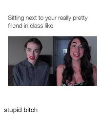 Stupid Bitch Meme - sitting next to your really pretty friend in class like stupid bitch