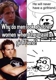 Men And Women Memes - why do men look at other women when they have a girlfriend