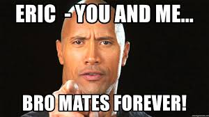 Eric Meme - eric you and me bro mates forever the rock motivation 1