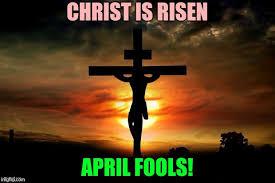 He Is Risen Meme - april fools on easter imgflip