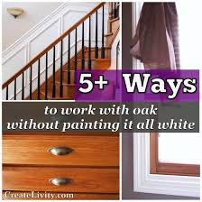 createlivity is 5 ways to make oak work without painting it