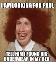 Paul Meme - meme maker i am looking for paul tell him i found his underwear