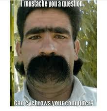 Meme Mustache - i mustache you a question can eyebrowsyour computer ban computers