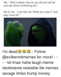 What S Meme Mean - me she s clearly mad so you should call her and ask what s bothering