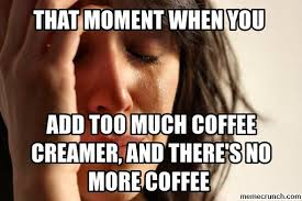 Too Much Coffee Meme - much coffee creamer