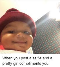 Pretty Girl Meme - when you post a selfie and a pretty girl compliments you selfie