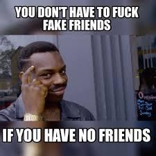 No Friends Meme - meme maker you dont have to fuck fake friends if you have no friends