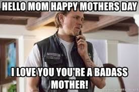You Re A Badass Meme - hello mom happy mothers day i love you you re a badass mother jax