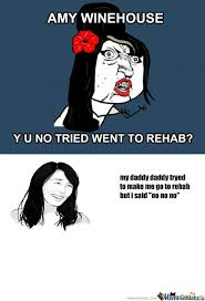Rehab Meme - rmx amy winehouse y u no tried rehab by kittenzlolz9 meme center