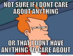 I Don T Care Meme - not sure if i don t care about anything or weknowmemes