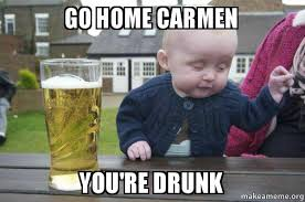 Carmen Meme - go home carmen you re drunk drunk baby make a meme
