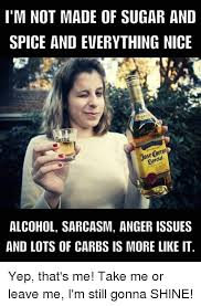 Memes Alcohol - i m not made of sugar and spice and everything nice alcohol