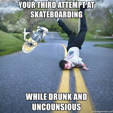 Skateboard Meme - your third attempt at skateboarding while drunk and uncounsious