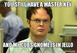 Master Key Meme - you still have a master key and my cubs gnome is in jello schrute