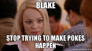 Blake Meme - blake stop trying to make pokes happen make a meme
