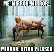 Mirror Meme - me mirror mirror mirror bitch please big girl meme memepile is