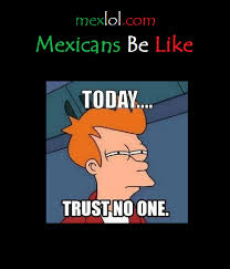 Trust No One Meme - mexicans be like today trust no one april fools day
