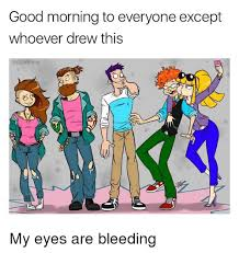 Bleeding Eyes Meme - good morning to everyone except whoever drew this my eyes are