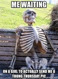 Thong Thursday Memes - me waiting on a girl to actually send me a thong thursday pic