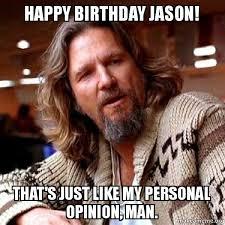 Meme Jason - happy birthday jason that s just like my personal opinion man