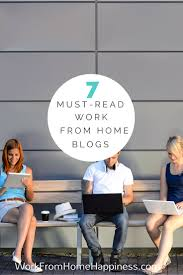 home bloggers 7 must read work from home blogs work from home happiness