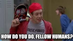 Humans Meme - how do you do fellow humans hello fellow kids meme on memegen