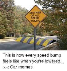 Speed Bump Meme - mother of all speed bumps this is how every speed bump feels like