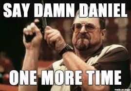 Damn Meme - say damn daniel one more time meme on imgur