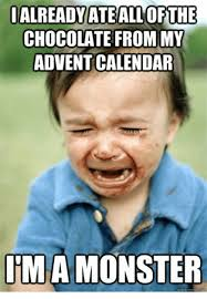 Chocolate Memes - ialready ateallofthe chocolate from my advent calendar ima monster
