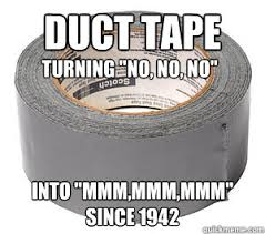Duct Tape Meme - duct tape into mmm mmm mmm since 1942 turning no no no misc