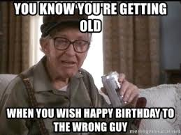 You Re Getting Old Meme - you know you re getting old when you wish happy birthday to the