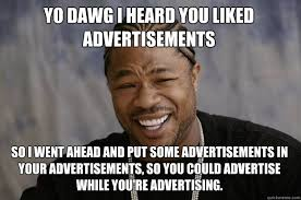 Advertising Meme - yo dawg i heard you liked advertisements so i went ahead and put