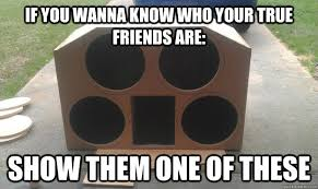 True Friend Meme - if you wanna know who your true friends are show them one of