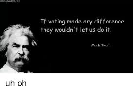 Mark Twain Memes - choiceand truth if voting made any difference they wouldn t let us