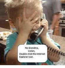 Internet Grandma Meme - no grandma listen double click the internet explorer icon grandma