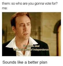 Vote For Me Meme - them so who are you gonna vote for me m gonna steal the declaration