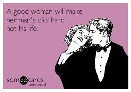Hard Dick Meme - a good woman will make her man s dick hard not his life