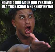 Dub Meme - how did rub a dub dub three men in a tub become a nursery rhyme meme