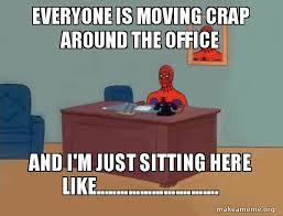 Moving Pictures Meme - everyone is moving crap around the office and i m just sitting here