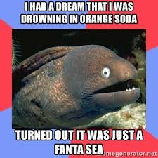 Fanta Sea Meme - i had a dream that i was drowning in orange soda turned out it was