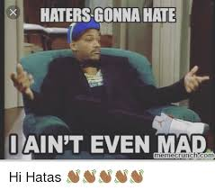 I Aint Mad Meme - haters gonna hate i ain t even mad meme com hi hatas
