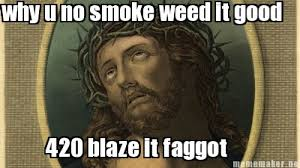 Faggot Meme - meme maker why u no smoke weed it good 420 blaze it faggot
