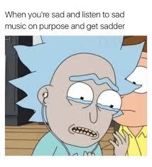 Meme Sad - when you re sad and listen to sad music on purpose and get sadder