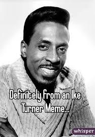 Ike Turner Memes - from an ike turner meme
